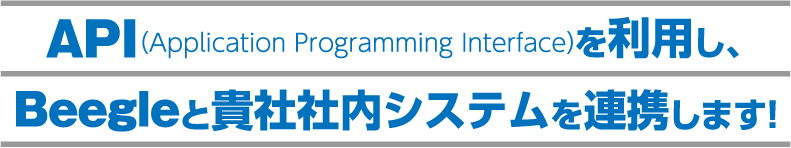 API (Application Programming Interface) を利用し、 Beegleと貴社社内システムを連携します!